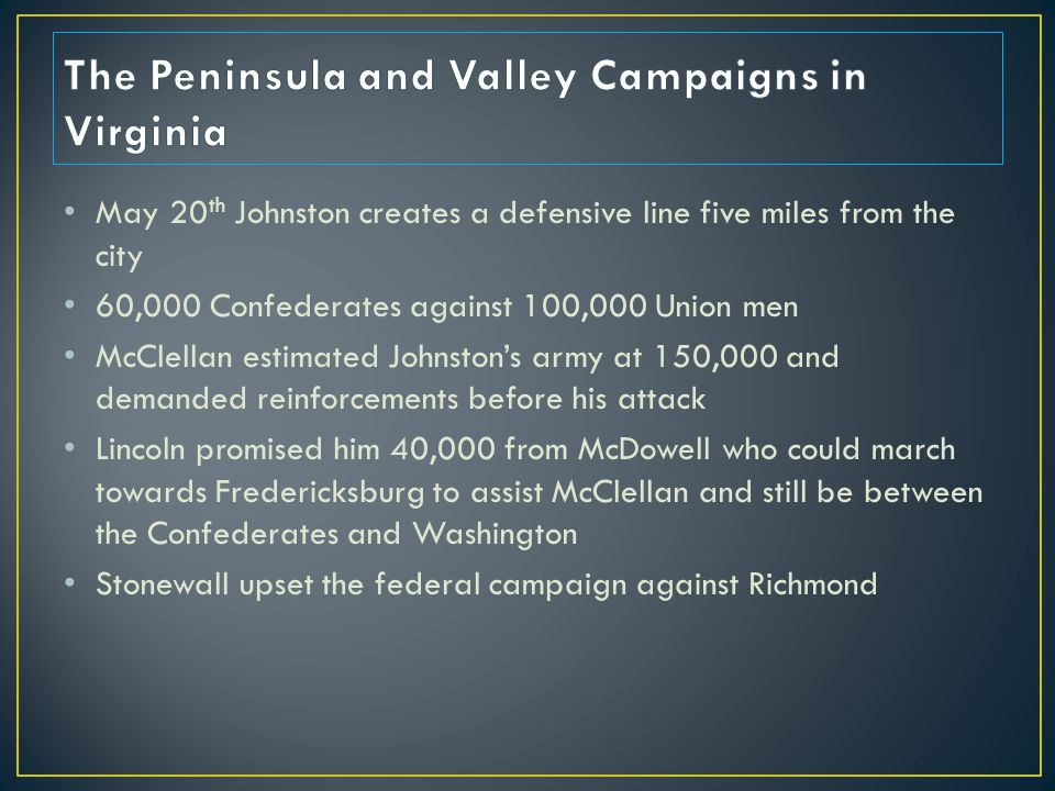 May 20 th Johnston creates a defensive line five miles from the city 60,000 Confederates against 100,000 Union men McClellan estimated Johnston's army at 150,000 and demanded reinforcements before his attack Lincoln promised him 40,000 from McDowell who could march towards Fredericksburg to assist McClellan and still be between the Confederates and Washington Stonewall upset the federal campaign against Richmond