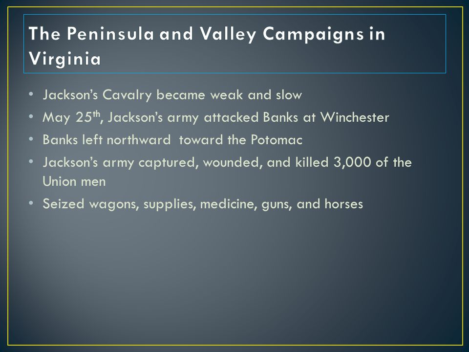 Jackson's Cavalry became weak and slow May 25 th, Jackson's army attacked Banks at Winchester Banks left northward toward the Potomac Jackson's army captured, wounded, and killed 3,000 of the Union men Seized wagons, supplies, medicine, guns, and horses