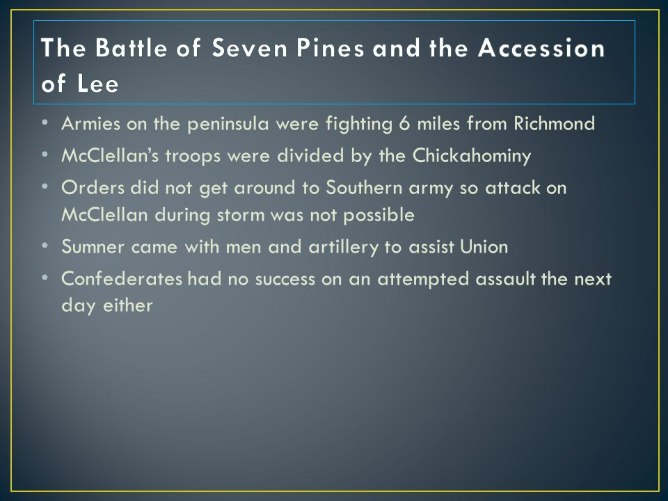 Armies on the peninsula were fighting 6 miles from Richmond McClellan's troops were divided by the Chickahominy Orders did not get around to Southern army so attack on McClellan during storm was not possible Sumner came with men and artillery to assist Union Confederates had no success on an attempted assault the next day either
