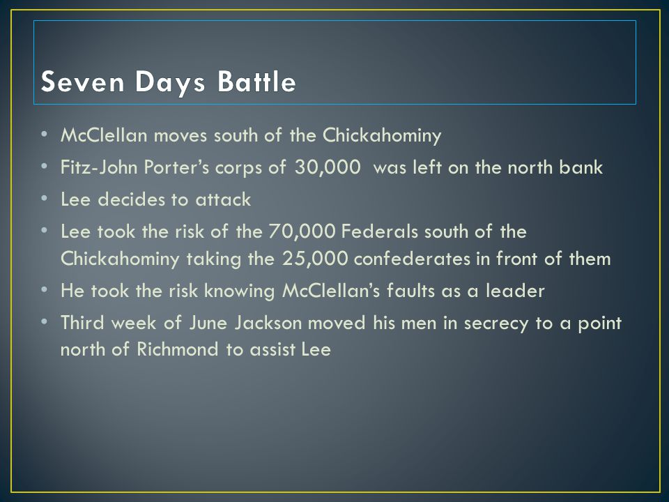 McClellan moves south of the Chickahominy Fitz-John Porter's corps of 30,000 was left on the north bank Lee decides to attack Lee took the risk of the 70,000 Federals south of the Chickahominy taking the 25,000 confederates in front of them He took the risk knowing McClellan's faults as a leader Third week of June Jackson moved his men in secrecy to a point north of Richmond to assist Lee