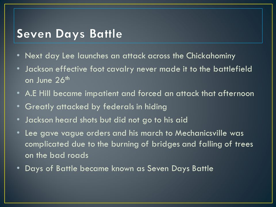 Next day Lee launches an attack across the Chickahominy Jackson effective foot cavalry never made it to the battlefield on June 26 th A.E Hill became impatient and forced an attack that afternoon Greatly attacked by federals in hiding Jackson heard shots but did not go to his aid Lee gave vague orders and his march to Mechanicsville was complicated due to the burning of bridges and falling of trees on the bad roads Days of Battle became known as Seven Days Battle