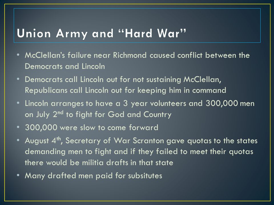 McClellan's failure near Richmond caused conflict between the Democrats and Lincoln Democrats call Lincoln out for not sustaining McClellan, Republicans call Lincoln out for keeping him in command Lincoln arranges to have a 3 year volunteers and 300,000 men on July 2 nd to fight for God and Country 300,000 were slow to come forward August 4 th, Secretary of War Scranton gave quotas to the states demanding men to fight and if they failed to meet their quotas there would be militia drafts in that state Many drafted men paid for subsitutes