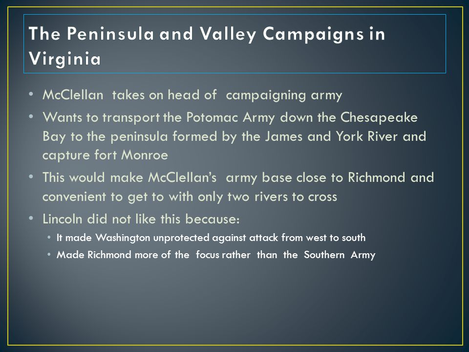 McClellan takes on head of campaigning army Wants to transport the Potomac Army down the Chesapeake Bay to the peninsula formed by the James and York River and capture fort Monroe This would make McClellan's army base close to Richmond and convenient to get to with only two rivers to cross Lincoln did not like this because: It made Washington unprotected against attack from west to south Made Richmond more of the focus rather than the Southern Army