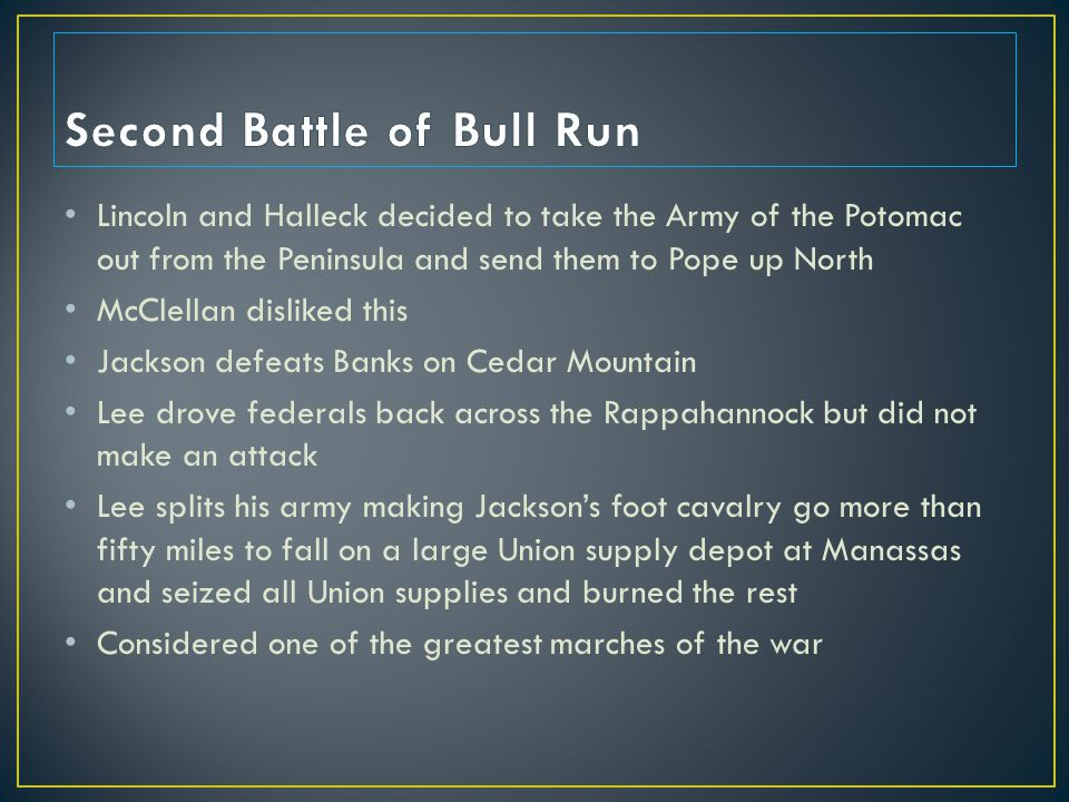 Lincoln and Halleck decided to take the Army of the Potomac out from the Peninsula and send them to Pope up North McClellan disliked this Jackson defeats Banks on Cedar Mountain Lee drove federals back across the Rappahannock but did not make an attack Lee splits his army making Jackson's foot cavalry go more than fifty miles to fall on a large Union supply depot at Manassas and seized all Union supplies and burned the rest Considered one of the greatest marches of the war