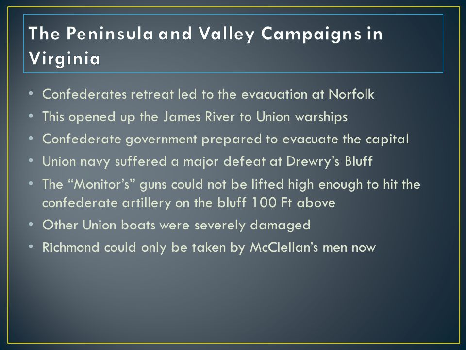 Confederates retreat led to the evacuation at Norfolk This opened up the James River to Union warships Confederate government prepared to evacuate the capital Union navy suffered a major defeat at Drewry's Bluff The Monitor's guns could not be lifted high enough to hit the confederate artillery on the bluff 100 Ft above Other Union boats were severely damaged Richmond could only be taken by McClellan's men now