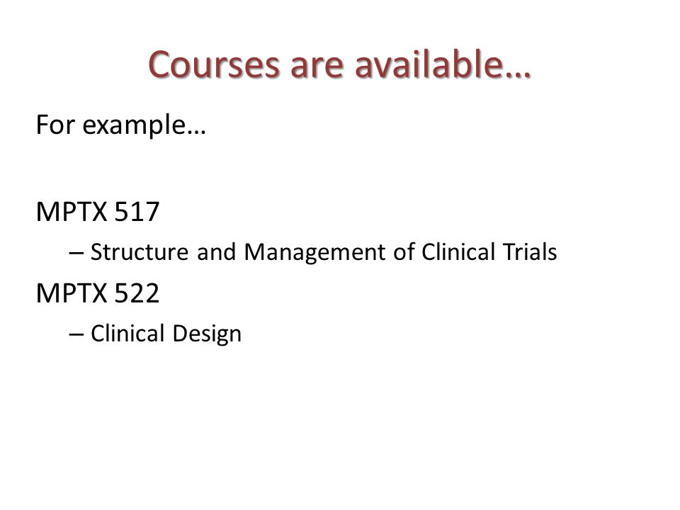 Courses are available… For example… MPTX 517 – Structure and Management of Clinical Trials MPTX 522 – Clinical Design