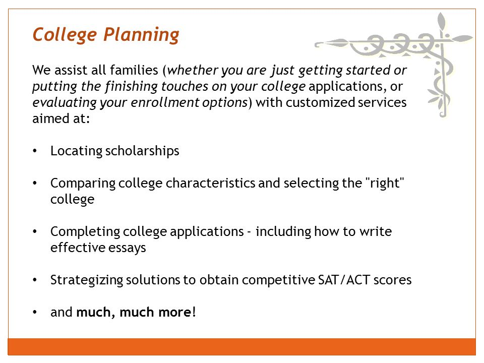 College Planning We assist all families (whether you are just getting started or putting the finishing touches on your college applications, or evaluating your enrollment options) with customized services aimed at: Locating scholarships Comparing college characteristics and selecting the right college Completing college applications - including how to write effective essays Strategizing solutions to obtain competitive SAT/ACT scores and much, much more!