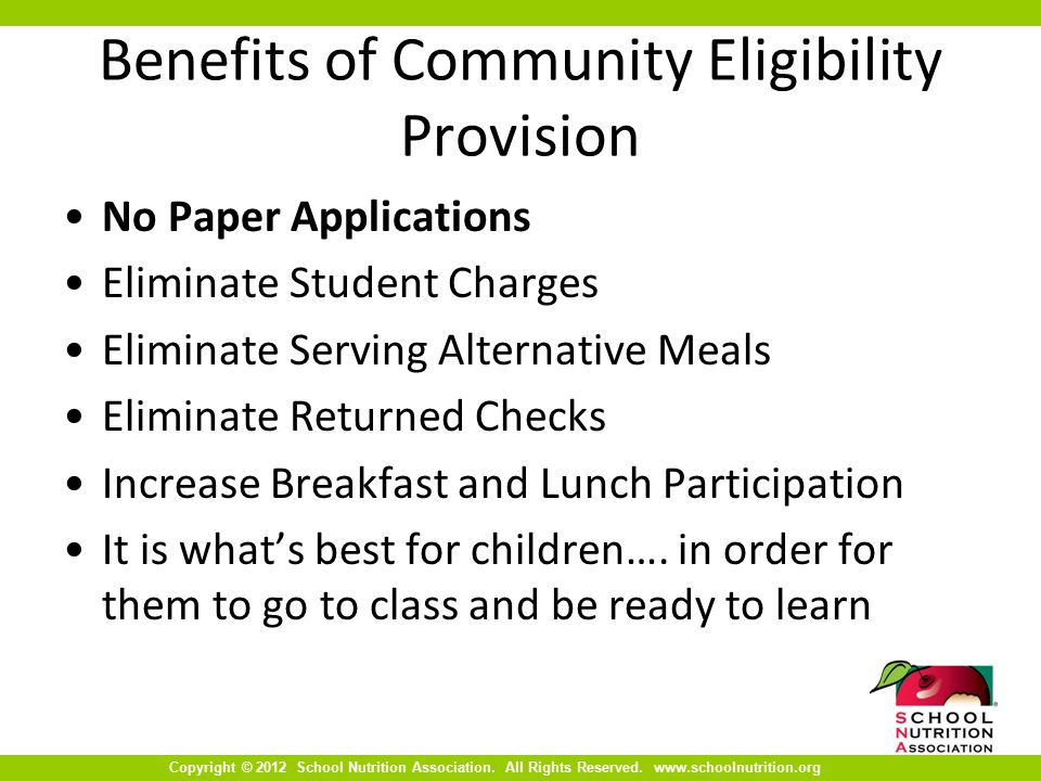 Copyright © 2012 School Nutrition Association. All Rights Reserved. www.schoolnutrition.org Benefits of Community Eligibility Provision No Paper Appli