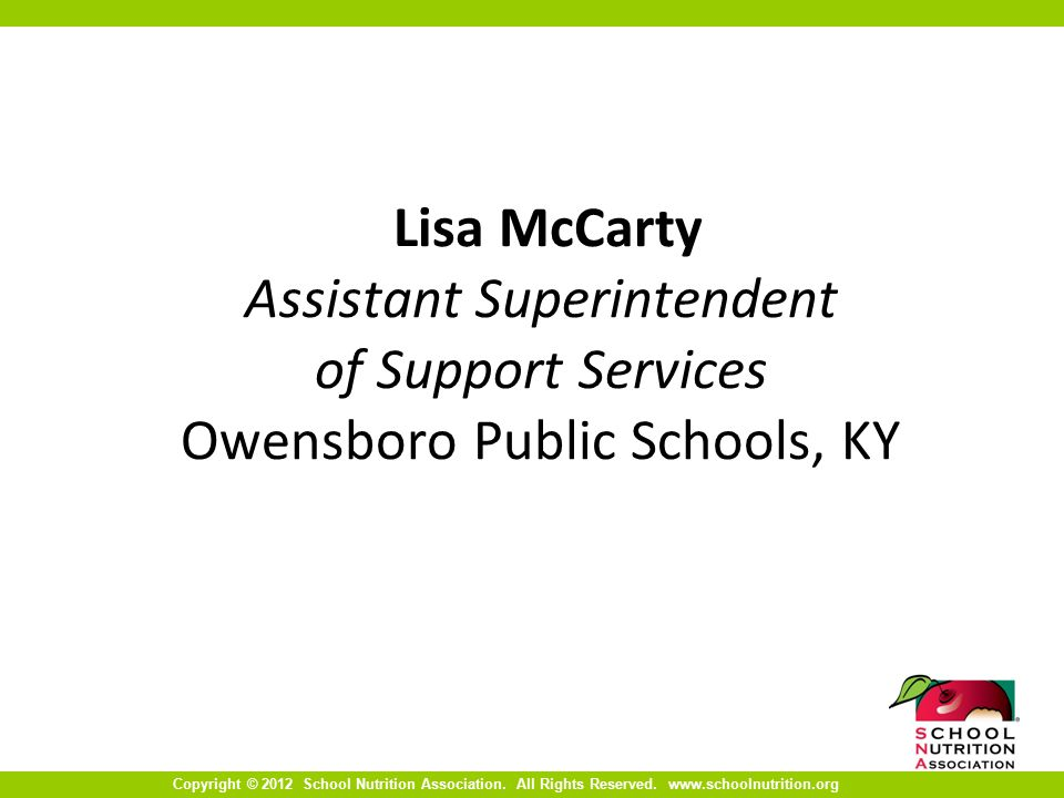 Copyright © 2012 School Nutrition Association. All Rights Reserved. www.schoolnutrition.org Lisa McCarty Assistant Superintendent of Support Services