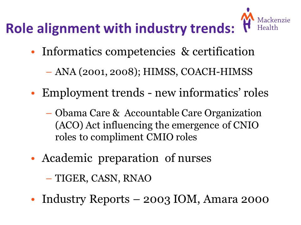 Role alignment with industry trends: Informatics competencies & certification –ANA (2001, 2008); HIMSS, COACH-HIMSS Employment trends - new informatics' roles –Obama Care & Accountable Care Organization (ACO) Act influencing the emergence of CNIO roles to compliment CMIO roles Academic preparation of nurses –TIGER, CASN, RNAO Industry Reports – 2003 IOM, Amara 2000