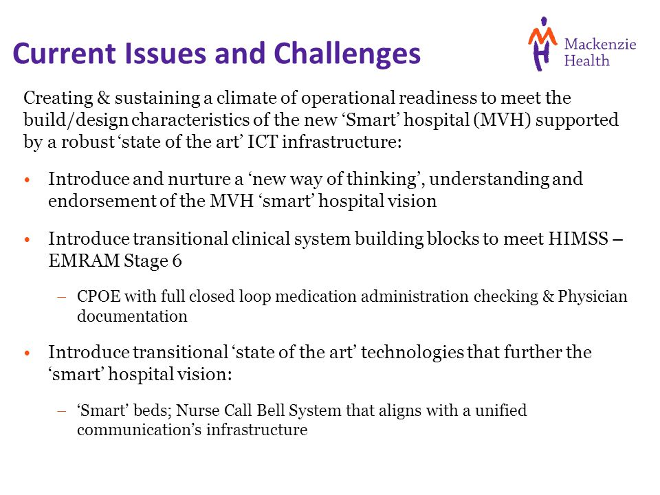Current Issues and Challenges Creating & sustaining a climate of operational readiness to meet the build/design characteristics of the new 'Smart' hospital (MVH) supported by a robust 'state of the art' ICT infrastructure: Introduce and nurture a 'new way of thinking', understanding and endorsement of the MVH 'smart' hospital vision Introduce transitional clinical system building blocks to meet HIMSS – EMRAM Stage 6 –CPOE with full closed loop medication administration checking & Physician documentation Introduce transitional 'state of the art' technologies that further the 'smart' hospital vision: –'Smart' beds; Nurse Call Bell System that aligns with a unified communication's infrastructure