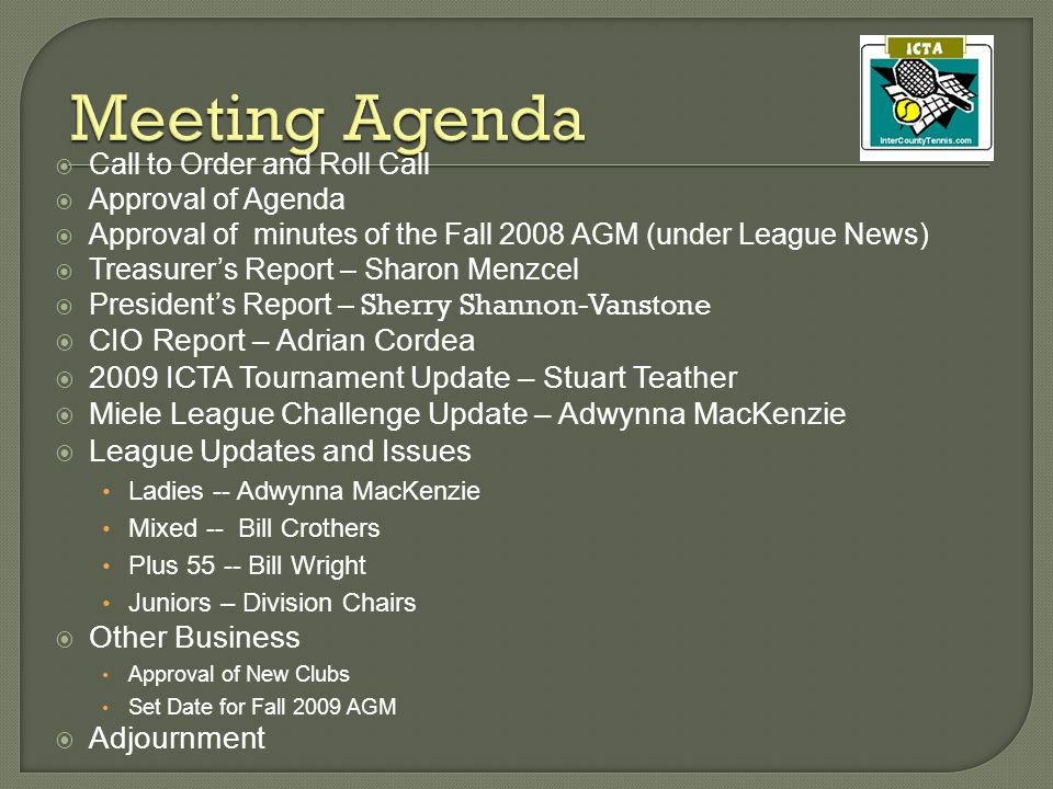  Call to Order and Roll Call  Approval of Agenda  Approval of minutes of the Fall 2008 AGM (under League News)  Treasurer's Report – Sharon Menzcel  President's Report – Sherry Shannon-Vanstone  CIO Report – Adrian Cordea  2009 ICTA Tournament Update – Stuart Teather  Miele League Challenge Update – Adwynna MacKenzie  League Updates and Issues Ladies -- Adwynna MacKenzie Mixed -- Bill Crothers Plus 55 -- Bill Wright Juniors – Division Chairs  Other Business Approval of New Clubs Set Date for Fall 2009 AGM  Adjournment