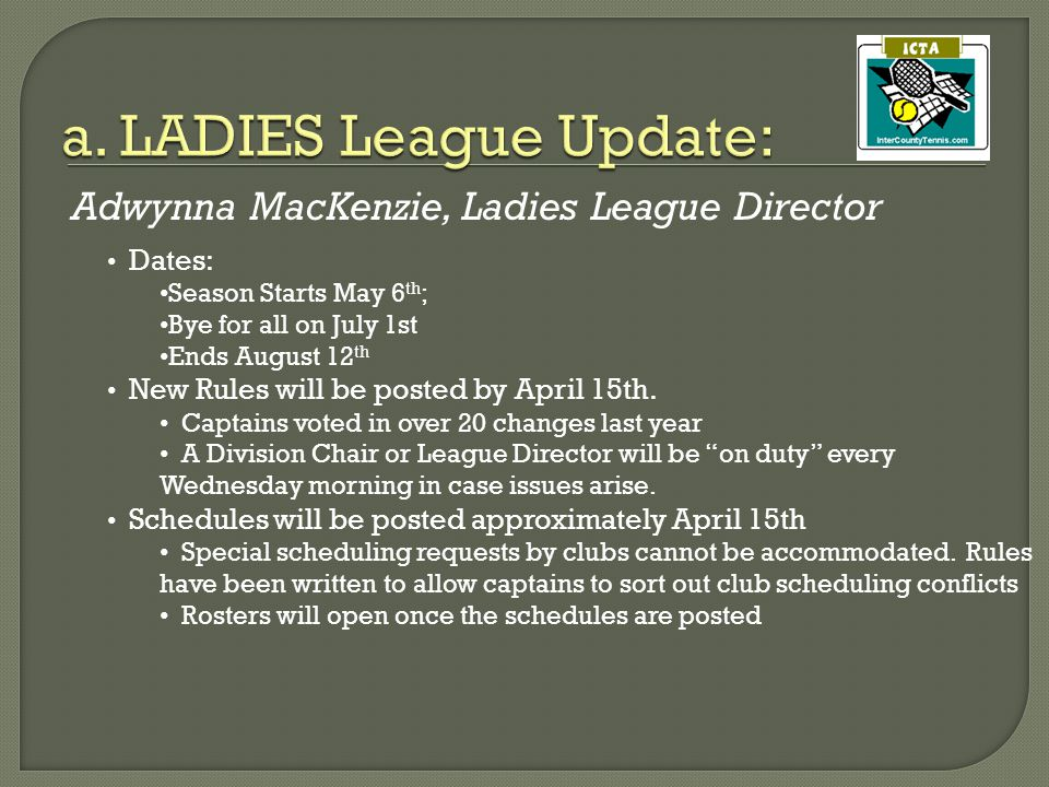 Adwynna MacKenzie, Ladies League Director Dates: Season Starts May 6 th ; Bye for all on July 1st Ends August 12 th New Rules will be posted by April 15th.