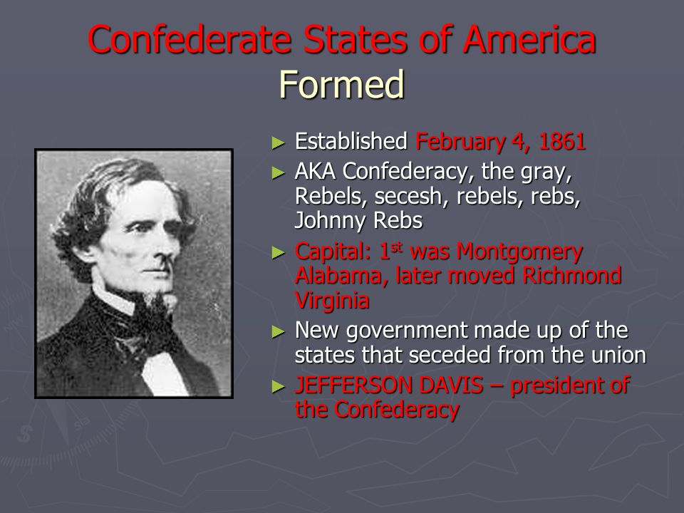 Confederate States of America Formed ► Established February 4, 1861 ► AKA Confederacy, the gray, Rebels, secesh, rebels, rebs, Johnny Rebs ► Capital: