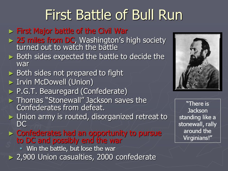 First Battle of Bull Run ► First Major battle of the Civil War ► 25 miles from DC, Washington's high society turned out to watch the battle ► Both sid
