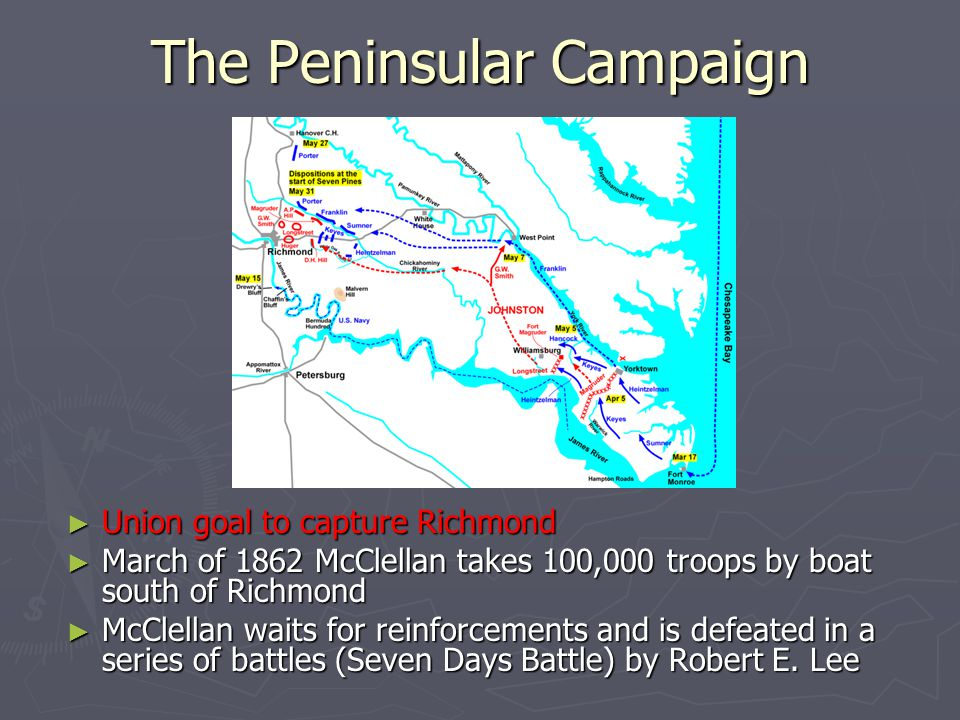 The Peninsular Campaign ► Union goal to capture Richmond ► March of 1862 McClellan takes 100,000 troops by boat south of Richmond ► McClellan waits fo