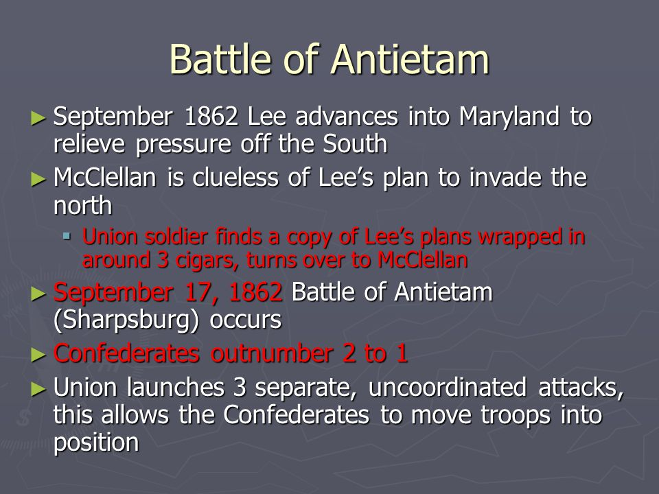 Battle of Antietam ► September 1862 Lee advances into Maryland to relieve pressure off the South ► McClellan is clueless of Lee's plan to invade the n