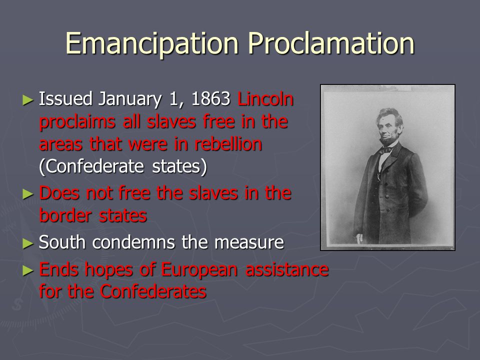 Emancipation Proclamation ► Issued January 1, 1863 Lincoln proclaims all slaves free in the areas that were in rebellion (Confederate states) ► Does n