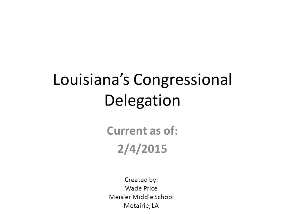 Louisiana's Congressional Delegation Current as of: 2/4/2015 Created by: Wade Price Meisler Middle School Metairie, LA