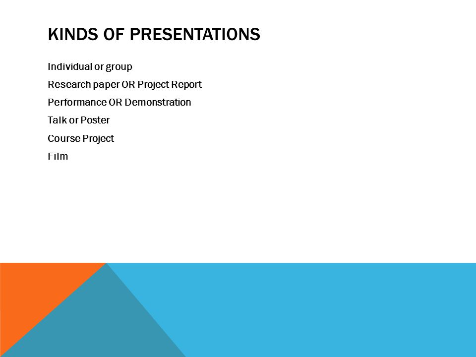 KINDS OF PRESENTATIONS Individual or group Research paper OR Project Report Performance OR Demonstration Talk or Poster Course Project Film