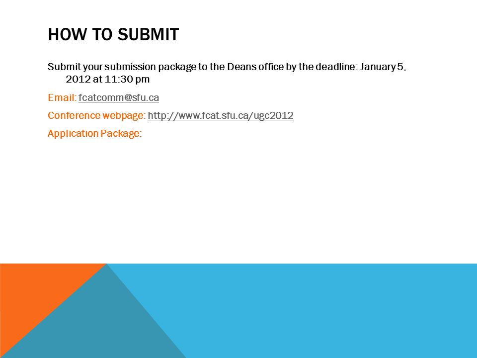 HOW TO SUBMIT Submit your submission package to the Deans office by the deadline: January 5, 2012 at 11:30 pm Email: fcatcomm@sfu.cafcatcomm@sfu.ca Conference webpage: http://www.fcat.sfu.ca/ugc2012http://www.fcat.sfu.ca/ugc2012 Application Package: