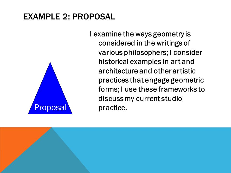 EXAMPLE 2: PROPOSAL I examine the ways geometry is considered in the writings of various philosophers; I consider historical examples in art and architecture and other artistic practices that engage geometric forms; I use these frameworks to discuss my current studio practice.