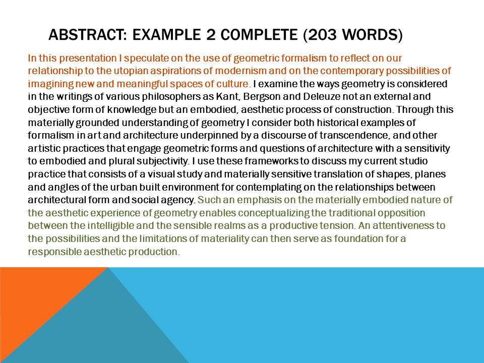 ABSTRACT: EXAMPLE 2 COMPLETE (203 WORDS) In this presentation I speculate on the use of geometric formalism to reflect on our relationship to the utopian aspirations of modernism and on the contemporary possibilities of imagining new and meaningful spaces of culture.