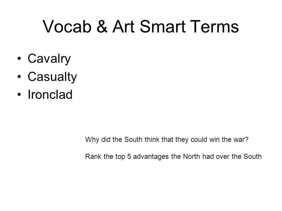 Vocab & Art Smart Terms Cavalry Casualty Ironclad Why did the South think that they could win the war? Rank the top 5 advantages the North had over th