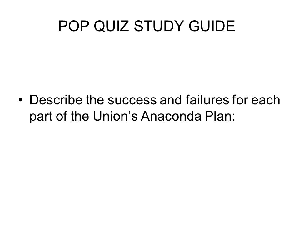 Describe the success and failures for each part of the Union's Anaconda Plan: POP QUIZ STUDY GUIDE