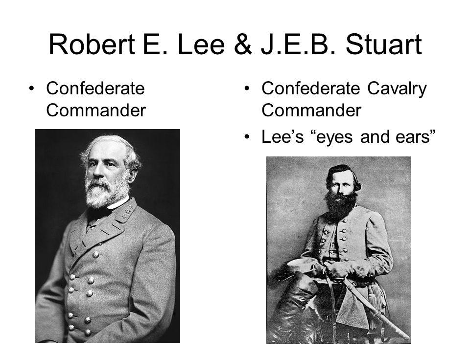 "Robert E. Lee & J.E.B. Stuart Confederate Commander Confederate Cavalry Commander Lee's ""eyes and ears"""