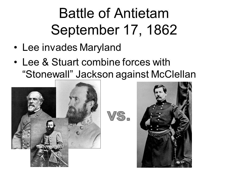 "Battle of Antietam September 17, 1862 Lee invades Maryland Lee & Stuart combine forces with ""Stonewall"" Jackson against McClellan"