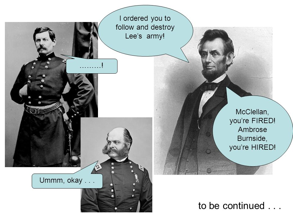 I ordered you to follow and destroy Lee's army! ………! McClellan, you're FIRED! Ambrose Burnside, you're HIRED! Ummm, okay... to be continued...
