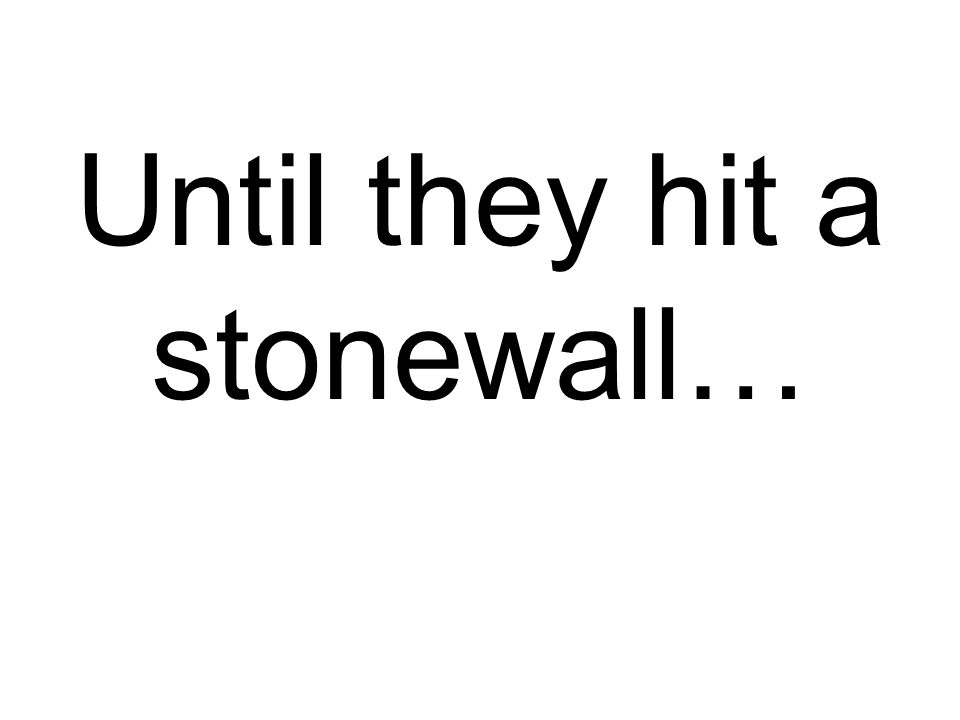 Until they hit a stonewall…