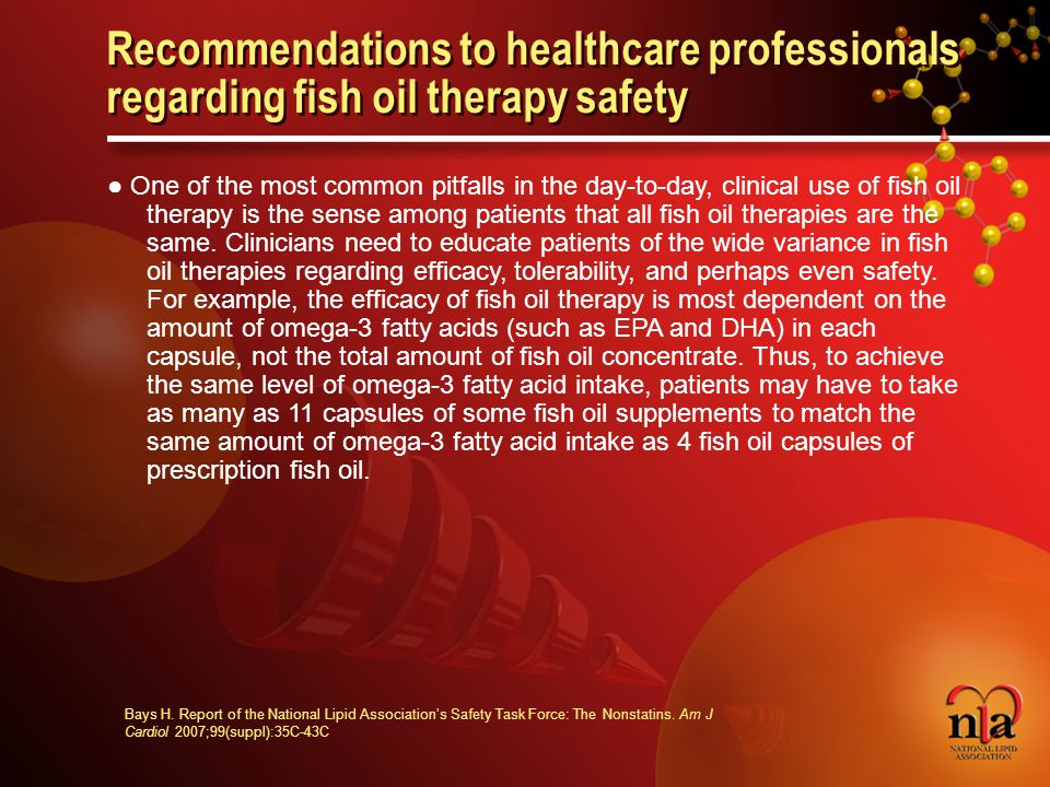 © 2006 National Lipid Association Recommendations to healthcare professionals regarding fish oil therapy safety ● One of the most common pitfalls in the day-to-day, clinical use of fish oil therapy is the sense among patients that all fish oil therapies are the same.