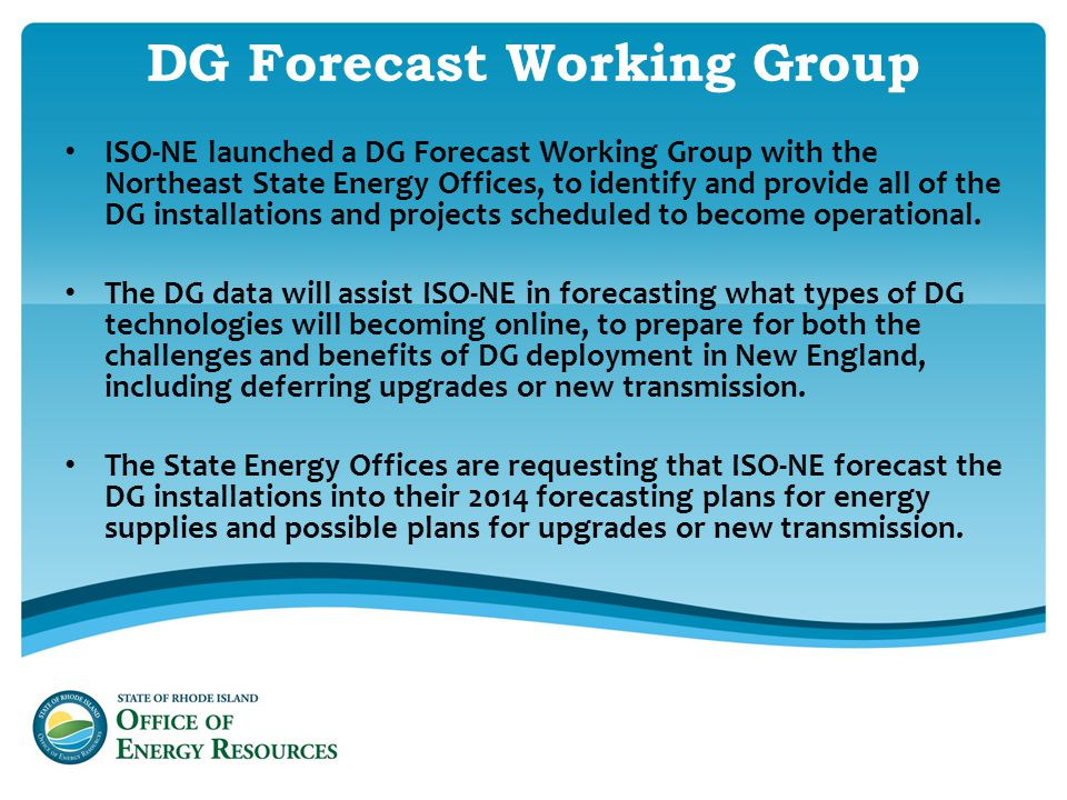 DG Forecast Working Group ISO-NE launched a DG Forecast Working Group with the Northeast State Energy Offices, to identify and provide all of the DG installations and projects scheduled to become operational.