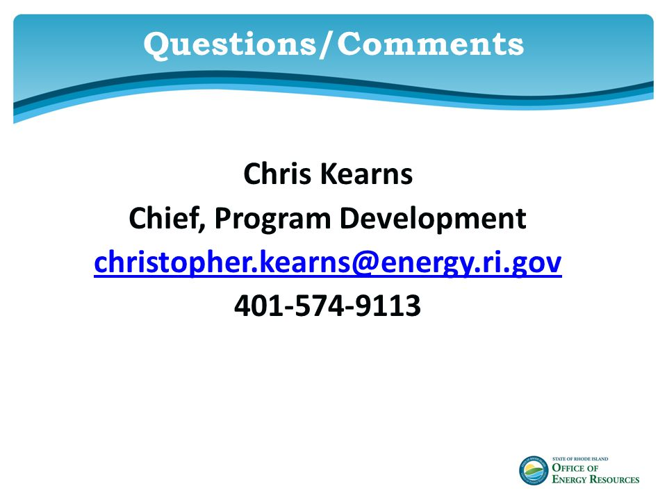 Questions/Comments Chris Kearns Chief, Program Development christopher.kearns@energy.ri.gov 401-574-9113