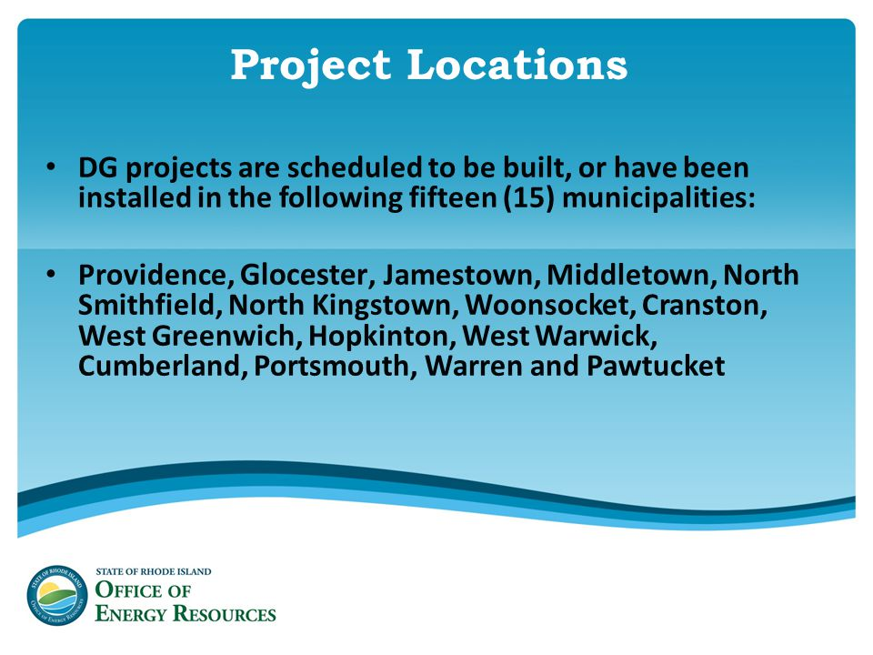 Project Locations DG projects are scheduled to be built, or have been installed in the following fifteen (15) municipalities: Providence, Glocester, Jamestown, Middletown, North Smithfield, North Kingstown, Woonsocket, Cranston, West Greenwich, Hopkinton, West Warwick, Cumberland, Portsmouth, Warren and Pawtucket
