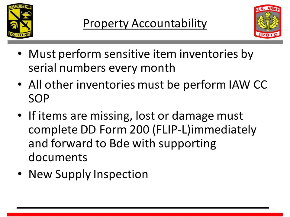 Property Accountability Must perform sensitive item inventories by serial numbers every month All other inventories must be perform IAW CC SOP If items are missing, lost or damage must complete DD Form 200 (FLIP-L)immediately and forward to Bde with supporting documents New Supply Inspection