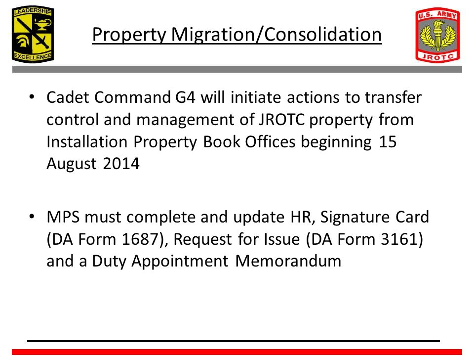 Property Migration/Consolidation Cadet Command G4 will initiate actions to transfer control and management of JROTC property from Installation Property Book Offices beginning 15 August 2014 MPS must complete and update HR, Signature Card (DA Form 1687), Request for Issue (DA Form 3161) and a Duty Appointment Memorandum