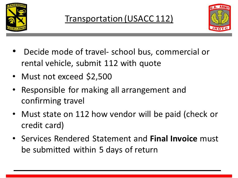 Transportation (USACC 112) Decide mode of travel- school bus, commercial or rental vehicle, submit 112 with quote Must not exceed $2,500 Responsible for making all arrangement and confirming travel Must state on 112 how vendor will be paid (check or credit card) Services Rendered Statement and Final Invoice must be submitted within 5 days of return