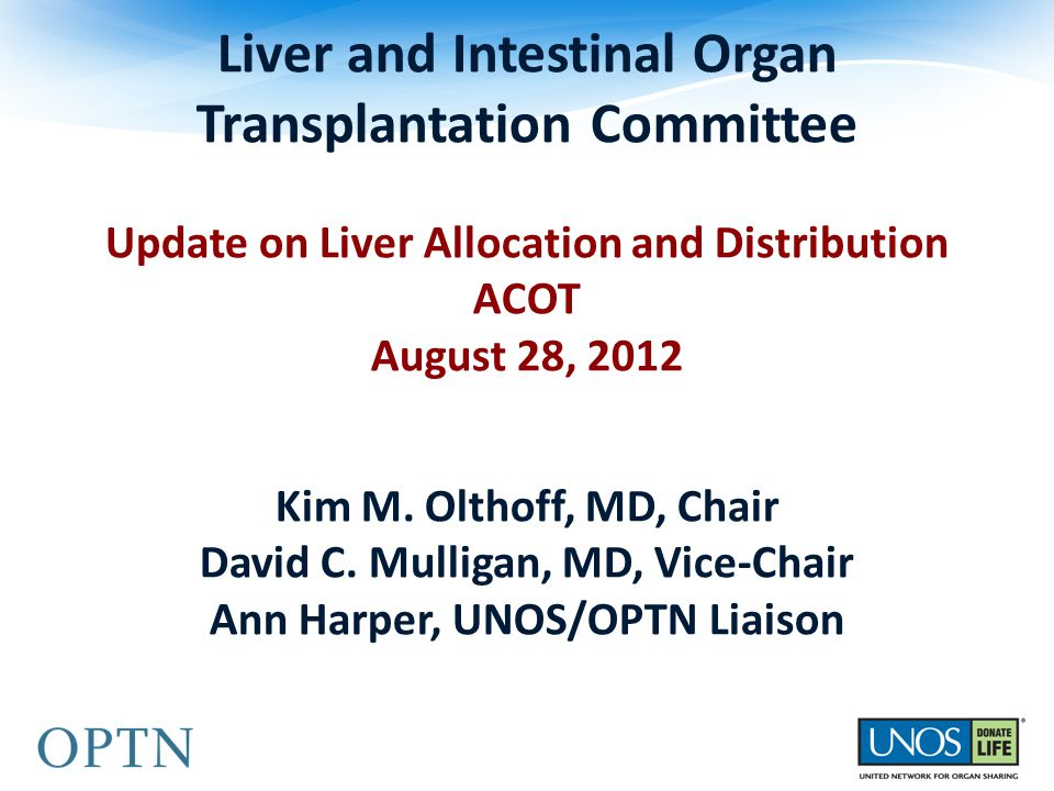 Liver and Intestinal Organ Transplantation Committee Update on Liver Allocation and Distribution ACOT August 28, 2012 Kim M. Olthoff, MD, Chair David