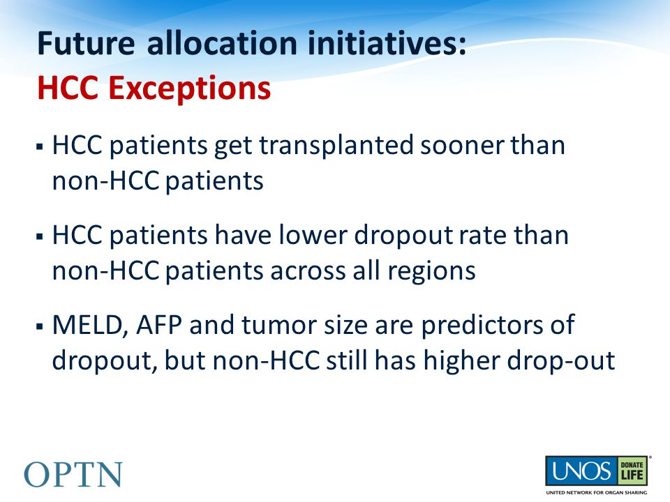  HCC patients get transplanted sooner than non-HCC patients  HCC patients have lower dropout rate than non-HCC patients across all regions  MELD, AFP and tumor size are predictors of dropout, but non-HCC still has higher drop-out Future allocation initiatives: HCC Exceptions