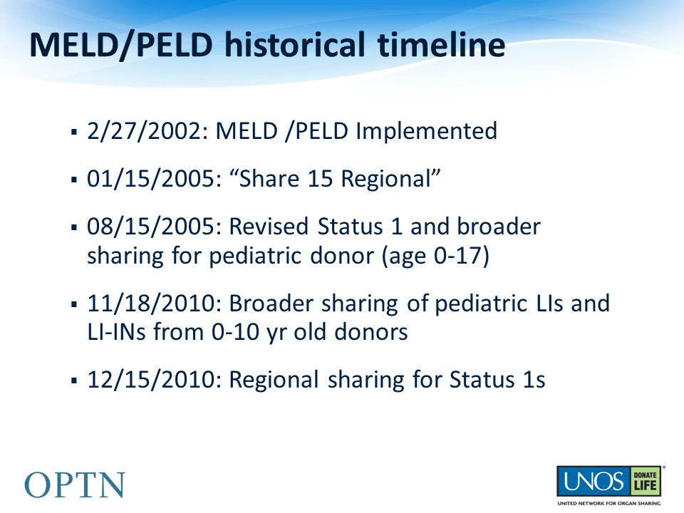  2/27/2002: MELD /PELD Implemented  01/15/2005: Share 15 Regional  08/15/2005: Revised Status 1 and broader sharing for pediatric donor (age 0-17)  11/18/2010: Broader sharing of pediatric LIs and LI-INs from 0-10 yr old donors  12/15/2010: Regional sharing for Status 1s MELD/PELD historical timeline