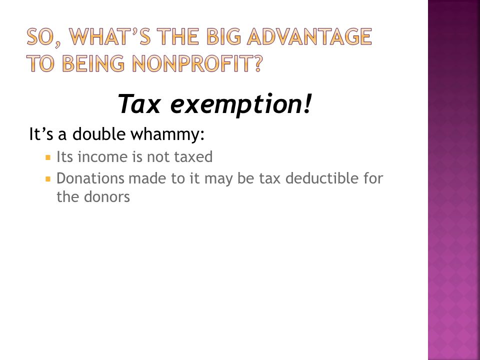 Tax exemption! It's a double whammy:  Its income is not taxed  Donations made to it may be tax deductible for the donors