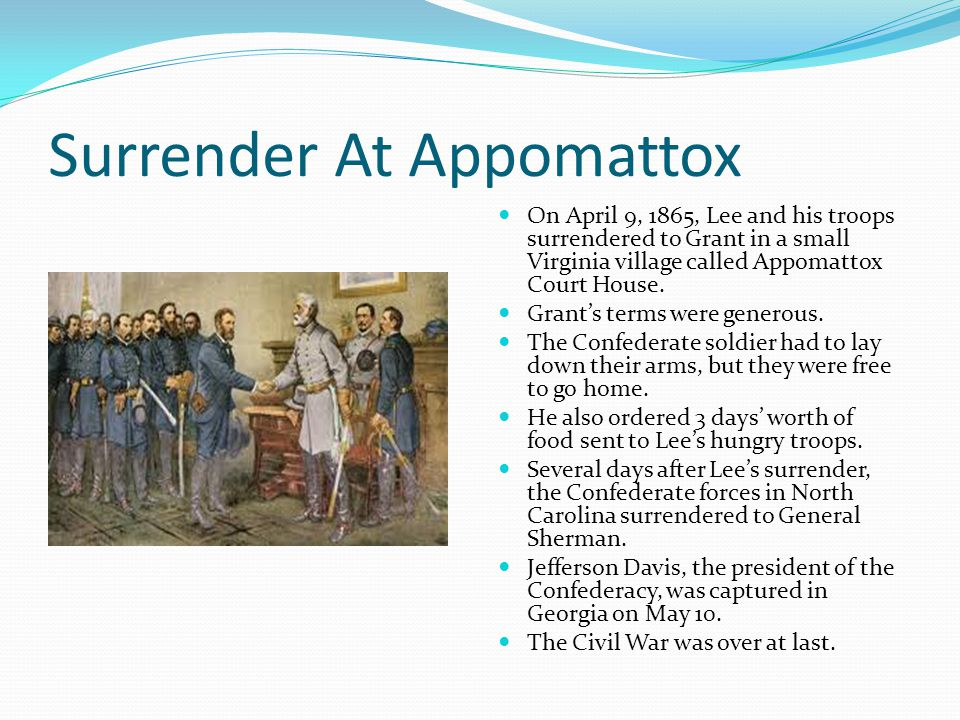 Surrender At Appomattox On April 9, 1865, Lee and his troops surrendered to Grant in a small Virginia village called Appomattox Court House. Grant's t