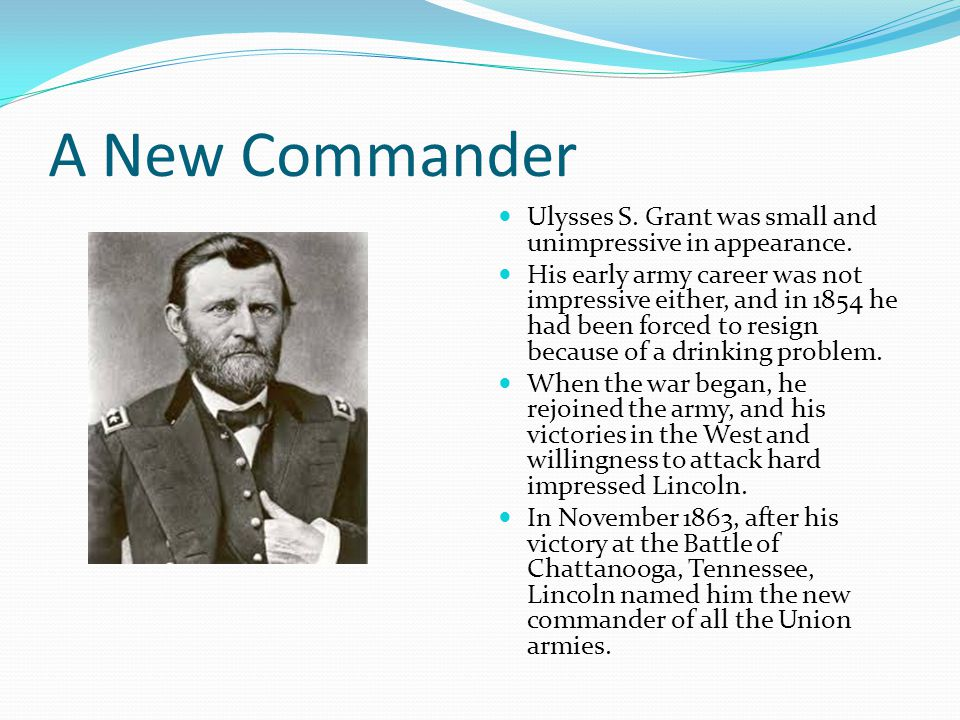 A New Commander Ulysses S. Grant was small and unimpressive in appearance. His early army career was not impressive either, and in 1854 he had been fo