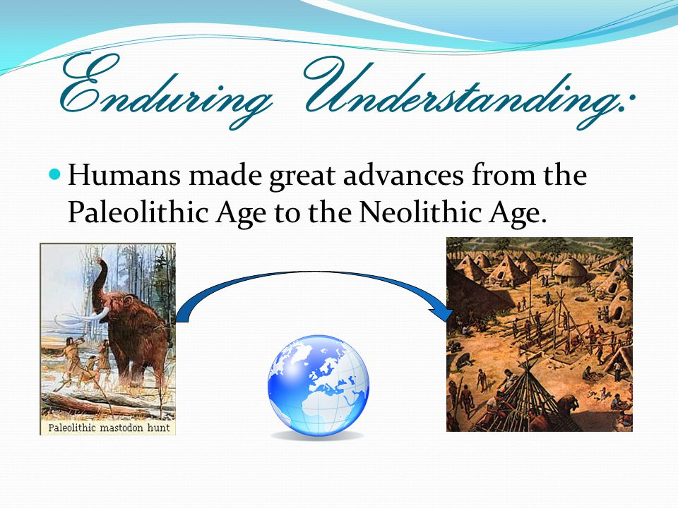Enduring Understanding: Humans made great advances from the Paleolithic Age to the Neolithic Age.