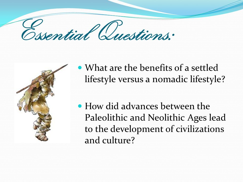 Essential Questions: What are the benefits of a settled lifestyle versus a nomadic lifestyle? How did advances between the Paleolithic and Neolithic A