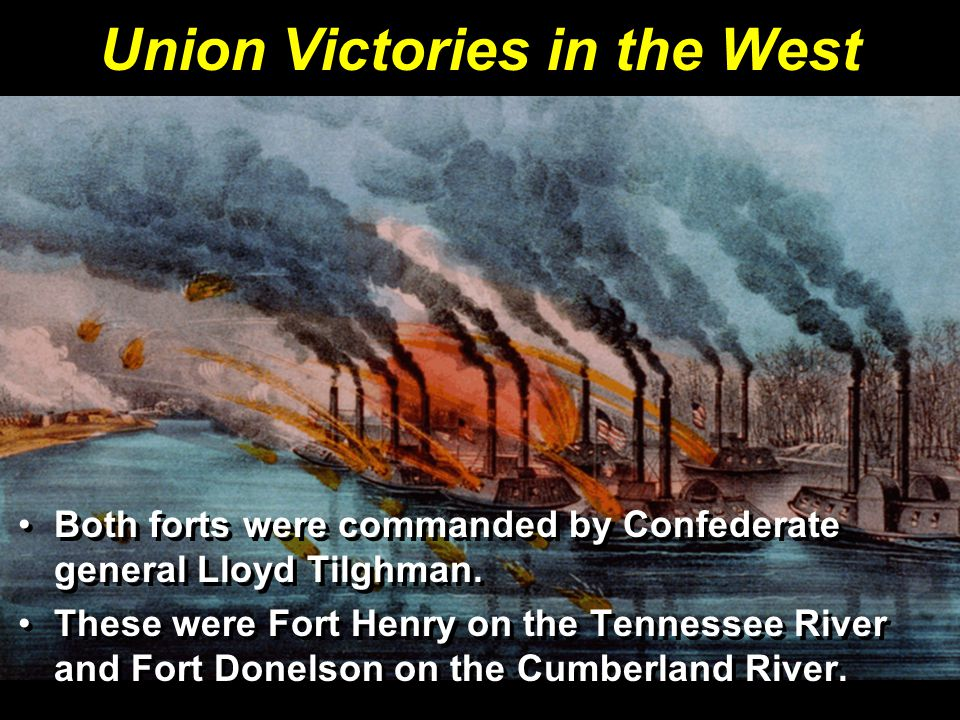Union Victories in the West Both forts were commanded by Confederate general Lloyd Tilghman. These were Fort Henry on the Tennessee River and Fort Don