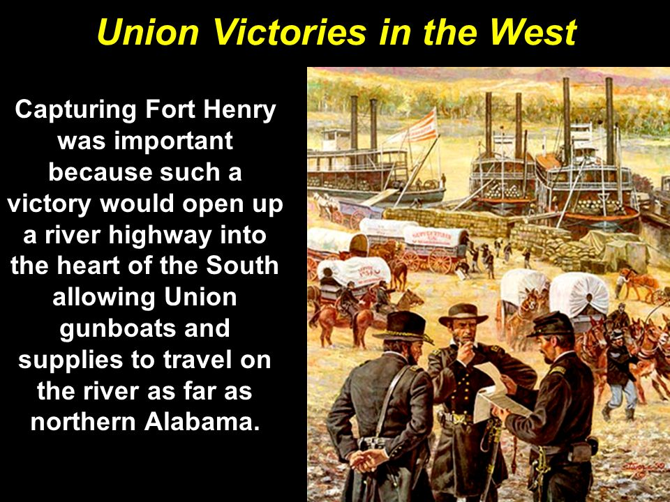 Union Victories in the West Capturing Fort Henry was important because such a victory would open up a river highway into the heart of the South allowi
